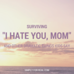 """Surviving """"I Hate You, Mom"""" and Other Dramatic Things Kids Say"""
