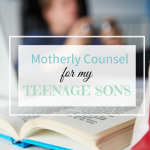 Motherly Counsel For My Teenage Boys