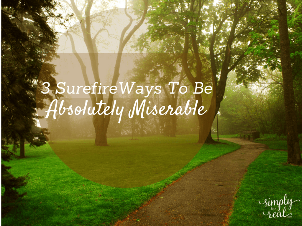 3 Surefire Ways To Be Absolutely Miserable