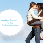 Weekend Inspiration For The Deliberate Mother