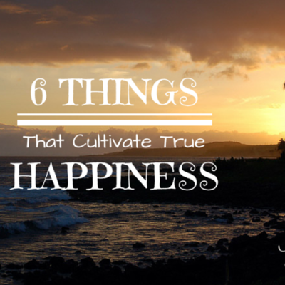 6 Things That Cultivate True Happiness