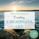 The First Step to Creating a Meaningful Life
