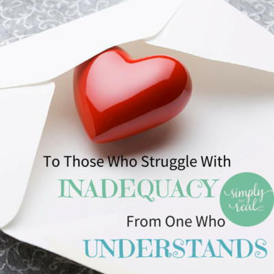 To Those Who Struggle With Inadequacy, From One Who Understands