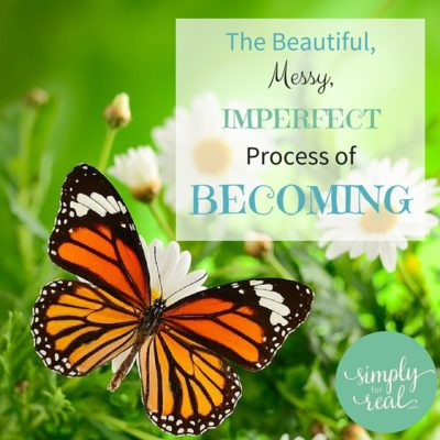 The Beautiful, Messy, Imperfect Process of Becoming