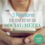 3 Reasons Our Teens Are Not on Social Media
