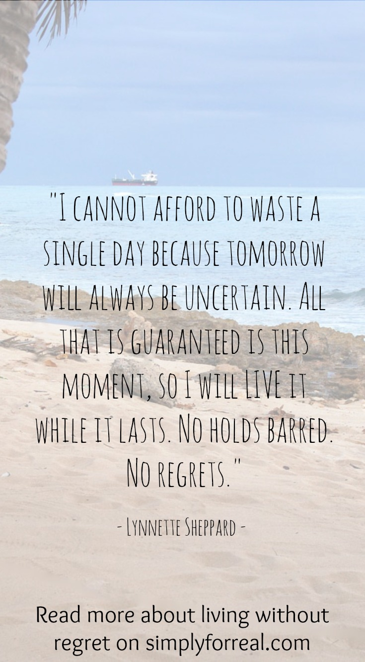 Tomorrow will always be uncertain. Live without regret. Live with intention.