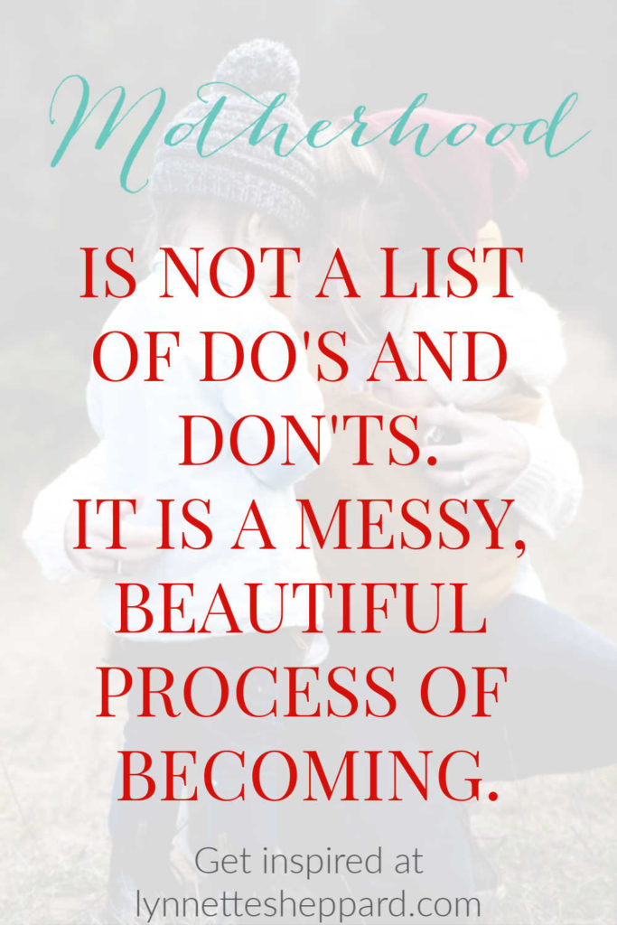 Motherhood is not a list of do's and don'ts. It is a messy, beautiful process of becoming.
